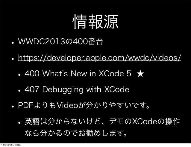 情報源 • WWDC2013の400番台 • https://developer.apple.com/wwdc/videos/ • 400 What s New in XCode 5 ★ • 407 Debugging with XCode •...
