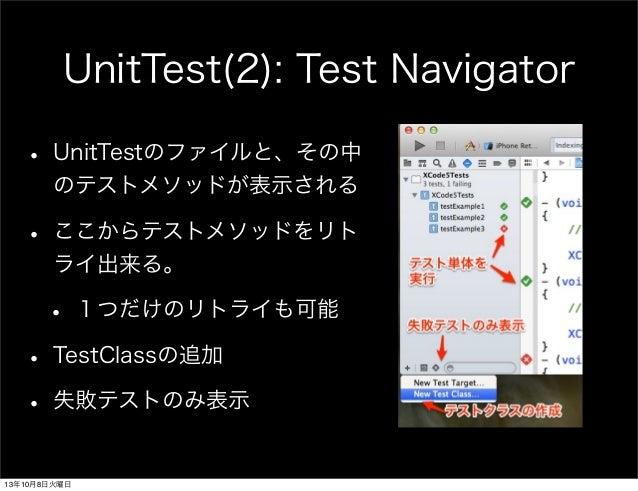 UnitTest(2): Test Navigator • UnitTestのファイルと、その中 のテストメソッドが表示される • ここからテストメソッドをリト ライ出来る。 • 1つだけのリトライも可能 • TestClassの追加 • 失敗...