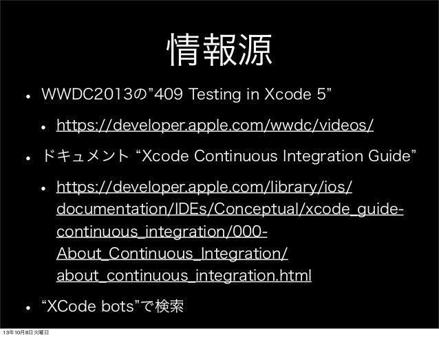 情報源 • WWDC2013の 409 Testing in Xcode 5 • https://developer.apple.com/wwdc/videos/ • ドキュメント Xcode Continuous Integration Gu...