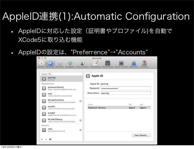 AppleID連携(1):Automatic Configuration • AppleIDに対応した設定(証明書やプロファイル)を自動で XCode5に取り込む機能 • AppleIDの設定は、 Preferrence → Accounts 1...