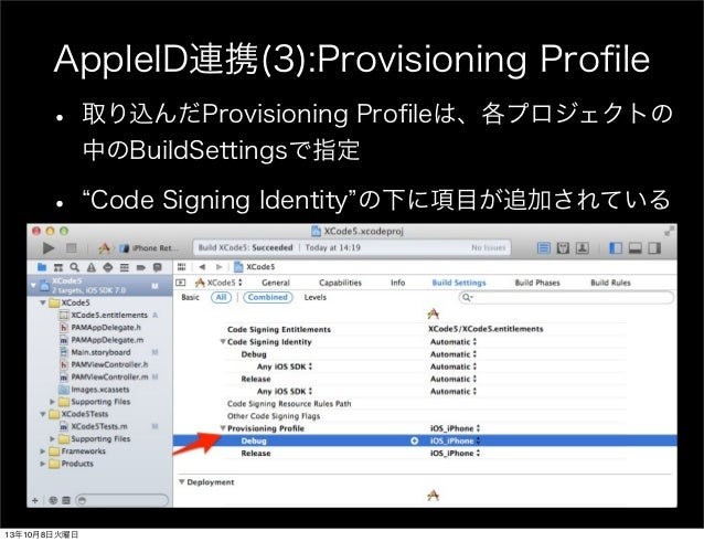 AppleID連携(3):Provisioning Profile • 取り込んだProvisioning Profileは、各プロジェクトの 中のBuildSettingsで指定 • Code Signing Identity の下に項目が追加さ...