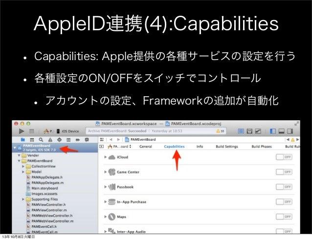 AppleID連携(4):Capabilities • Capabilities: Apple提供の各種サービスの設定を行う • 各種設定のON/OFFをスイッチでコントロール • アカウントの設定、Frameworkの追加が自動化 13年10...