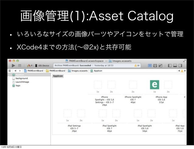 画像管理(1):Asset Catalog • いろいろなサイズの画像パーツやアイコンをセットで管理 • XCode4までの方法(∼@2x)と共存可能 13年10月8日火曜日