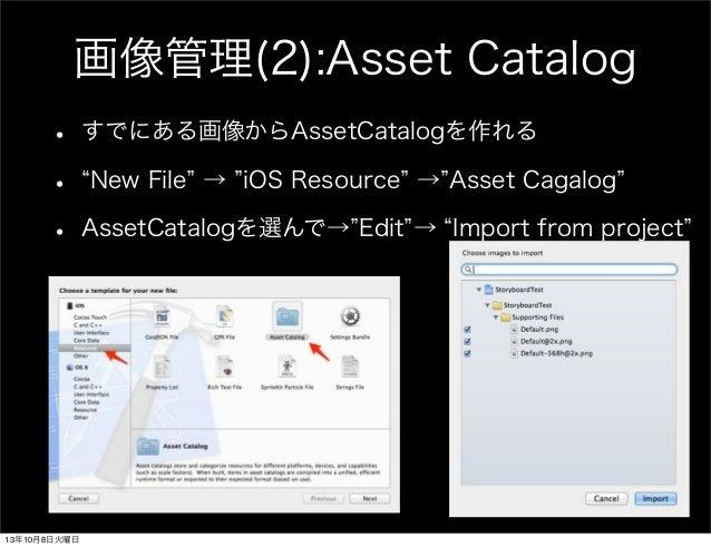 画像管理(2):Asset Catalog • すでにある画像からAssetCatalogを作れる • New File → iOS Resource → Asset Cagalog • AssetCatalogを選んで→ Edit → Imp...