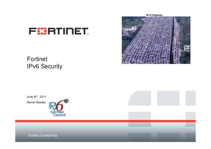 IPv4 HighwayFortinetIPv6 SecurityJune 8th, 2011Rainer Baeder Fortinet Confidential