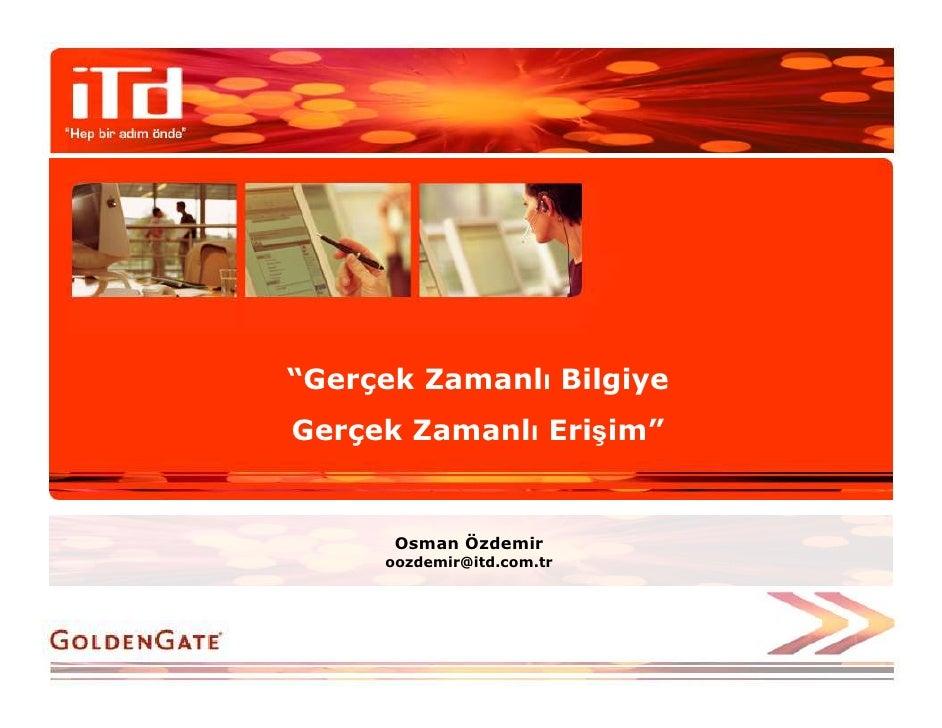 """""""Gerçek Zamanlı Bilgiye Gerçek Zamanlı Erişim""""         Osman Özdemir      oozdemir@itd.com.tr"""