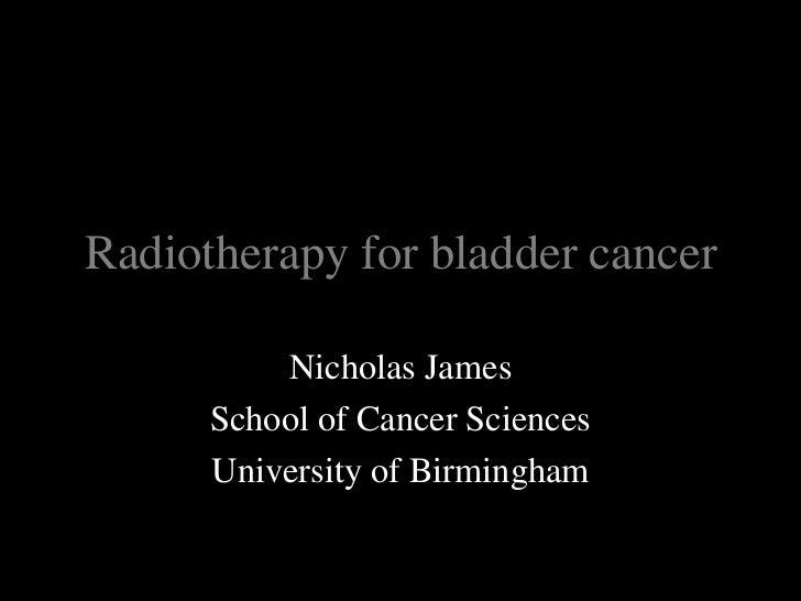 Radiotherapy for bladder cancer<br />Nicholas James<br />School of Cancer Sciences<br />University of Birmingham<br />