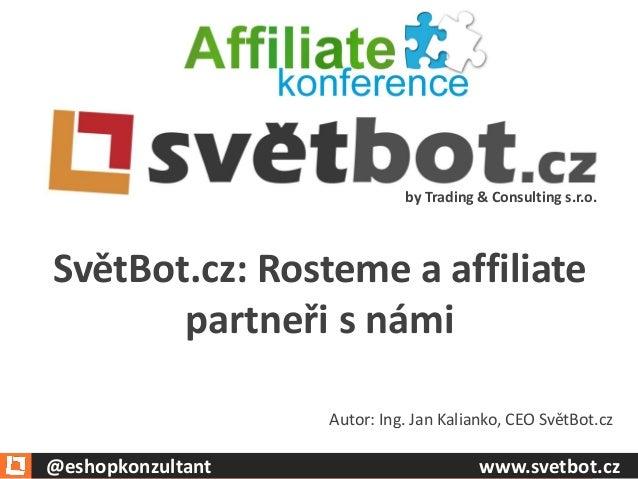by Trading & Consulting s.r.o.  Autor: Ing. Jan Kalianko, CEO SvětBot.cz  SvětBot.cz: Rosteme a affiliate partneři s námi ...
