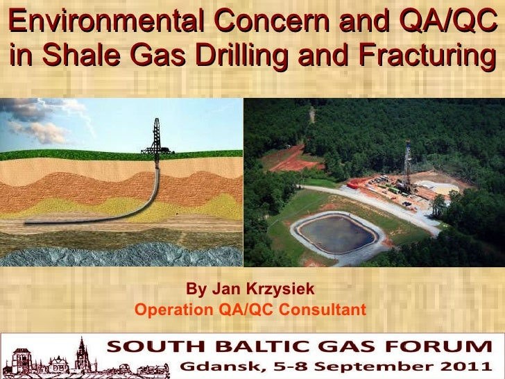 Environmental Concern and QA/QC in Shale Gas Drilling and Fracturing By Jan Krzysiek Operation QA/QC Consultant