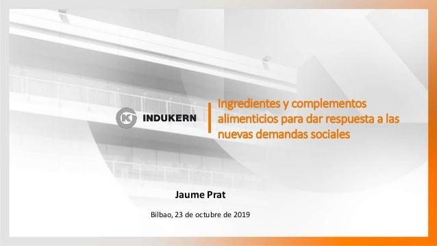 Ingredientes y complementos alimenticios para dar respuesta a las nuevas demandas sociales Bilbao, 23 de octubre de 2019 J...