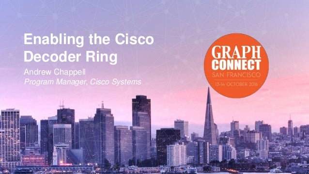 Enabling the Cisco Decoder Ring Andrew Chappell Program Manager, Cisco Systems