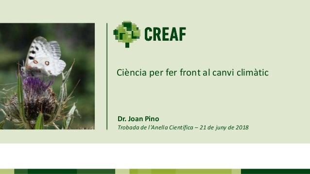 Dr. Joan Pino Trobada de l'Anella Científica – 21 de juny de 2018 Ciència per fer front al canvi climàtic