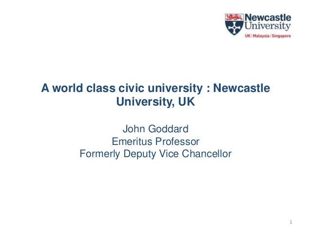 A world class civic university : Newcastle University, UK John Goddard Emeritus Professor Formerly Deputy Vice Chancellor 1