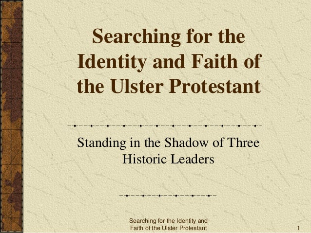 Searching for the Identity and Faith of the Ulster Protestant Standing in the Shadow of Three Historic Leaders Searching f...