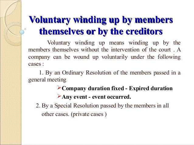 voluntary winding up of company Board resolution for voluntary winding up of the company section 305(1) of the companies act, 2013 states, where it is proposed to wind up a company voluntarily, its director or directors, or in case the company has more than two directors, the majority of its directors, shall, at a meeting of th.