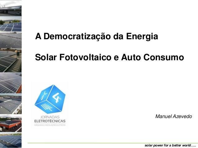 A Democratização da EnergiaSolar Fotovoltaico e Auto Consumo                              Manuel Azevedo                  ...