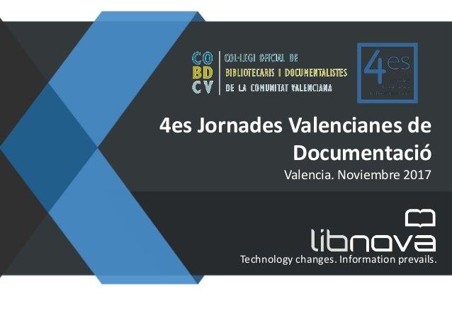 Technology changes. Information prevails. 4es Jornades Valencianes de Documentació Valencia. Noviembre 2017