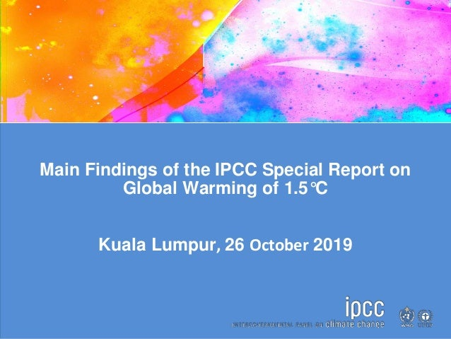 Main Findings of the IPCC Special Report on Global Warming of 1.5°C Kuala Lumpur, 26 October 2019