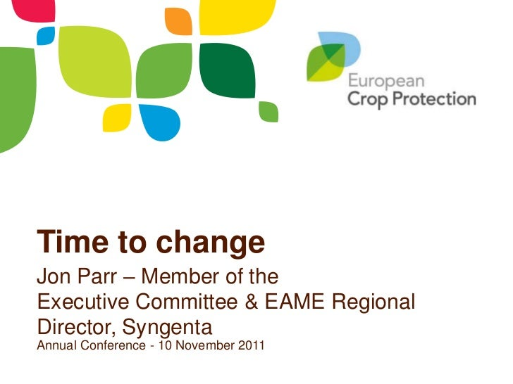 Time to changeJon Parr – Member of theExecutive Committee & EAME RegionalDirector, SyngentaAnnual Conference - 10 November...
