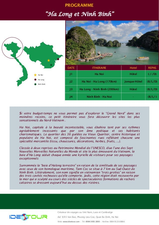 "PROGRAMME ""Ha Long et Ninh Binh"" Ha Noi Ha Long Ninh Binh DATE ITINERAIRE Hotel REPAS J1 Ha Noi Hôtel (-/-/D) J2 Ha Noi - ..."