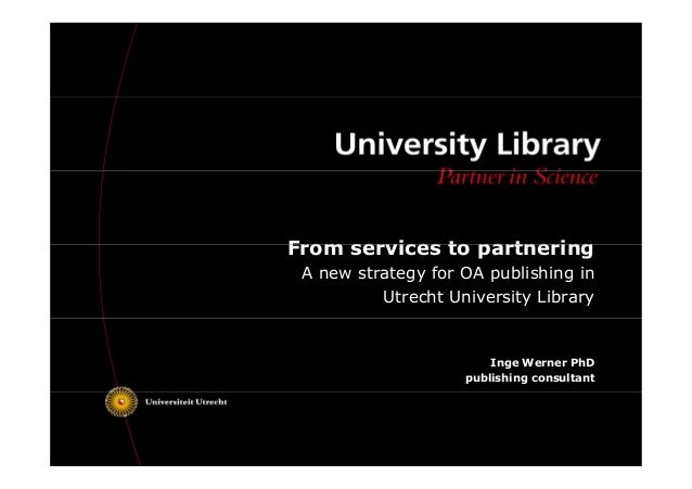 From services to partnering a new strategy for oa publishing in utre from services ttoo ppaarrttnneerriinngg a new strategy for oa publishing in utrecht university library inge werner toneelgroepblik Gallery