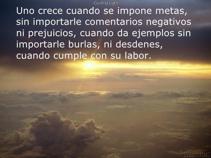 Uno crece cuando se impone metas, sin importarle comentarios negativos ni prejuicios, cuando da ejemplos sin importarle bu...