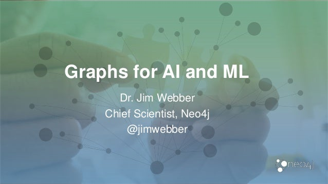 Graphs for AI and ML Dr. Jim Webber Chief Scientist, Neo4j @jimwebber