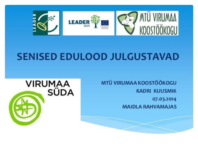 SENISED EDULOOD JULGUSTAVAD MTÜ VIRUMAA KOOSTÖÖKOGU KADRI KUUSMIK 07.03.2014 MAIDLA RAHVAMAJAS