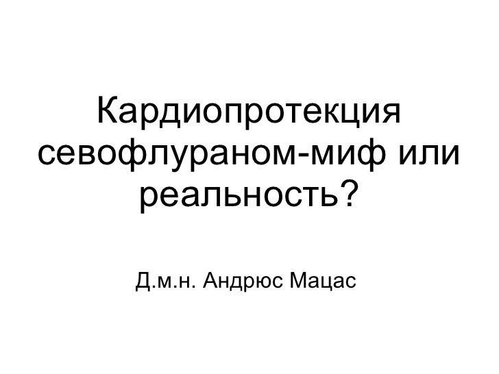 Кардиопротекция севофлураном-миф или реальность? <ul><li>Д.м.н. Андрюс Мацас </li></ul>