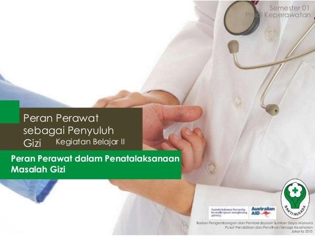 Semester 01 Prodi Keperawatan  Peran Perawat sebagai Penyuluh Gizi Kegiatan Belajar II Peran Perawat dalam Penatalaksanaan...