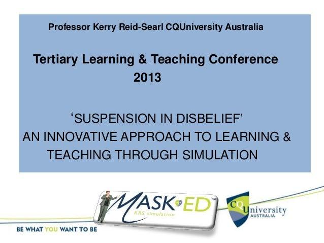 Professor Kerry Reid-Searl CQUniversity Australia Tertiary Learning & Teaching Conference 2013 'SUSPENSION IN DISBELIEF' A...