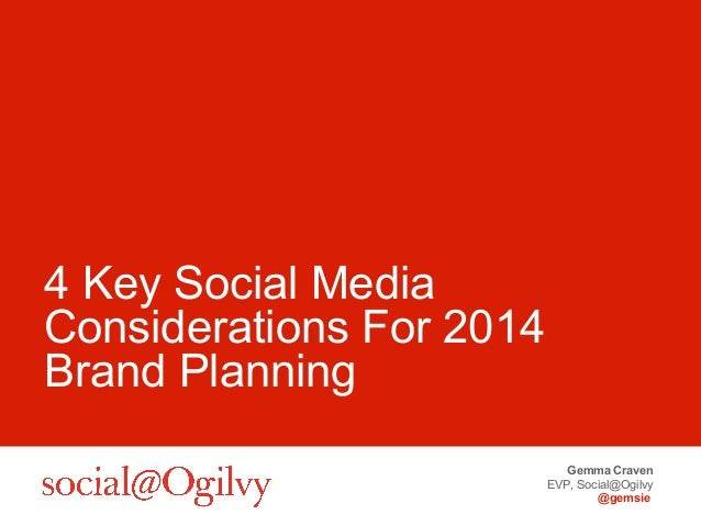 Gemma Craven EVP, Social@Ogilvy @gemsie 4 Key Social Media Considerations For 2014 Brand Planning