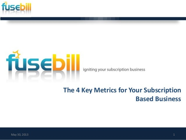 The 4 Key Metrics for Your SubscriptionBased BusinessMay 30, 2013 1