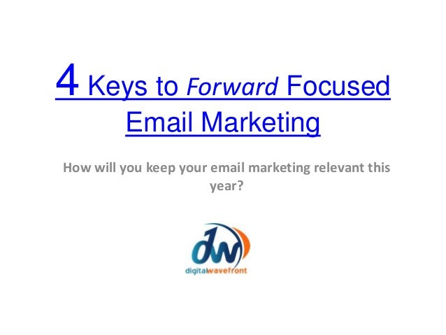 4 Keys to Forward Focused Email Marketing How will you keep your email marketing relevant this year?