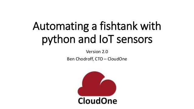 Automating a fishtank with python and IoT sensors Version 2.0 Ben Chodroff, CTO – CloudOne