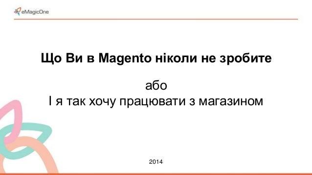Що Ви в Magento ніколи не зробите  або  І я так хочу працювати з магазином  2014