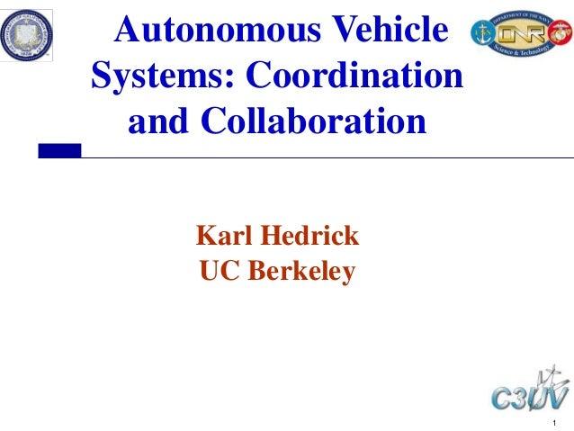 1 Autonomous Vehicle Systems: Coordination and Collaboration Karl Hedrick UC Berkeley