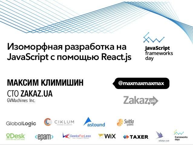 Изоморфная разработка на JavaScript с помощью React.js @maxmaxmaxmaxМАКСИМ КЛИМИШИН CTO ZAKAZ.UA GVMachines Inc.