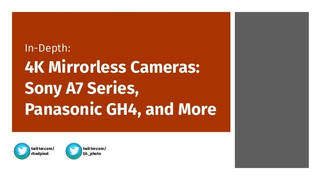 twitter.com/ rhedpixel twitter.com/ EA_photo In-Depth:  4K Mirrorless Cameras: Sony A7 Series, Panasonic GH4, and More