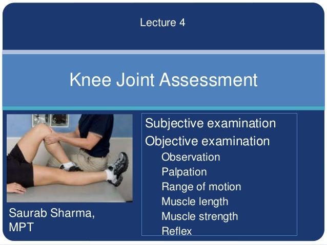 Saurab Sharma, MPT Knee Joint Assessment Lecture 4 Subjective examination Objective examination Observation Palpation Rang...