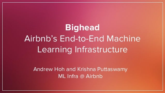 Bighead Airbnb's End-to-End Machine Learning Infrastructure Andrew Hoh and Krishna Puttaswamy ML Infra @ Airbnb