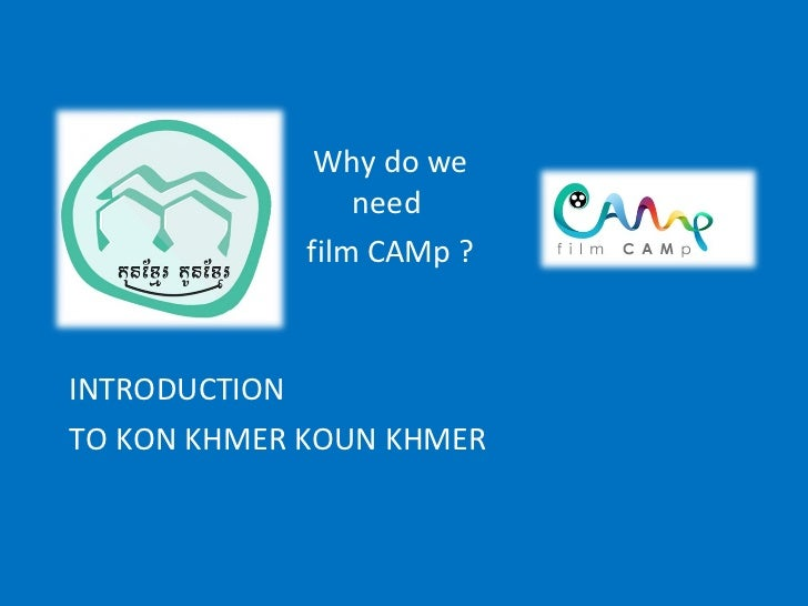 INTRODUCTION TO KON KHMER KOUN KHMER Why do we need  film CAMp ?