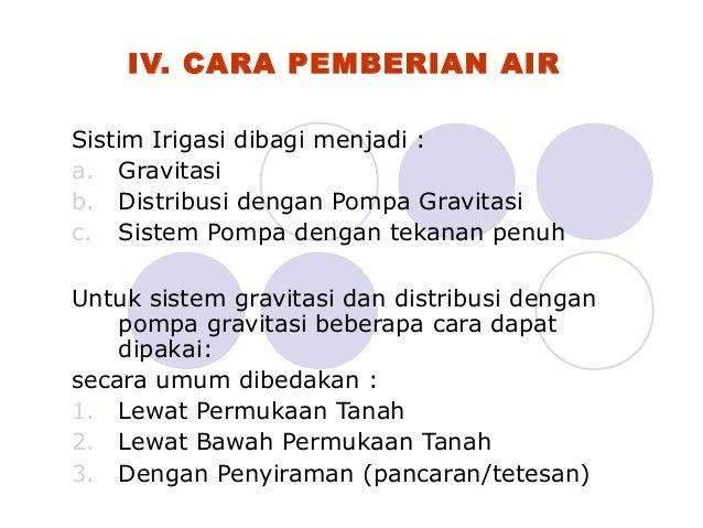 IV. CARA PEMBERIAN AIR Sistim Irigasi dibagi menjadi : a. Gravitasi b. Distribusi dengan Pompa Gravitasi c. Sistem Pompa d...
