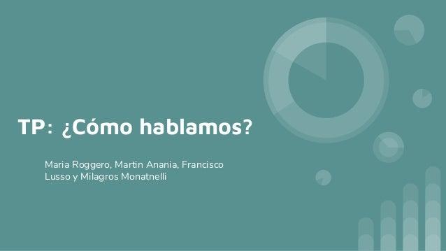 TP: �C�mo hablamos? Maria Roggero, Martin Anania, Francisco Lusso y Milagros Monatnelli
