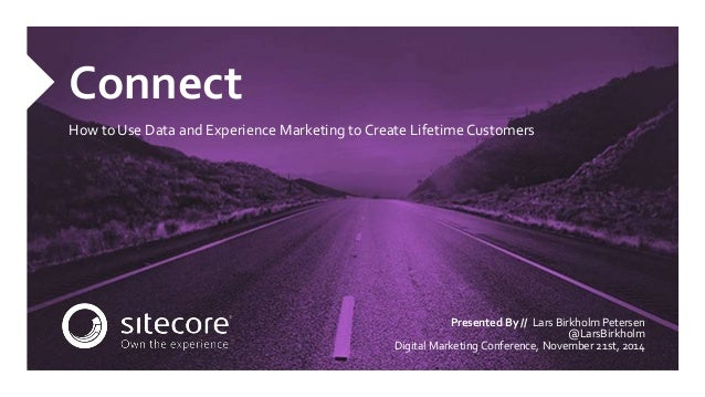 Connect  How to Use Data and Experience Marketing to Create Lifetime Customers  Presented By // Lars Birkholm Petersen  @L...