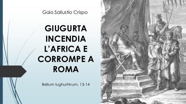 GIUGURTA INCENDIA L'AFRICA E CORROMPE A ROMA Bellum Iughurtinum, 13-14 Gaio Sallustio Crispo
