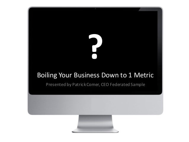 Boiling Your Business Down to 1 MetricPresented by PatrickComer, CEO FederatedSample?