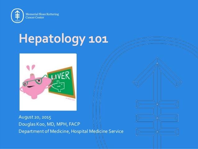 Hepatology 101 August 20, 2015 Douglas Koo, MD, MPH, FACP Department of Medicine, Hospital Medicine Service