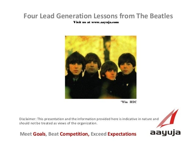 Four Lead Generation Lessons from The Beatles Visit us at www.aayuja.com  *Via B2C  Disclaimer: This presentation and the ...
