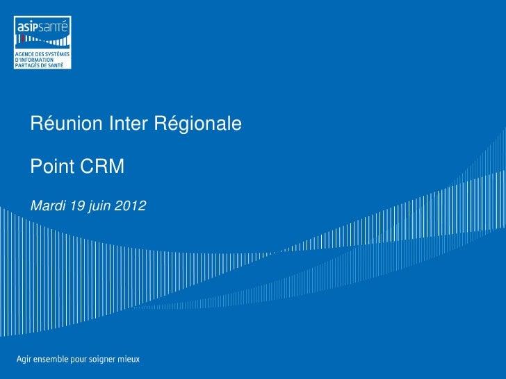 Réunion Inter RégionalePoint CRMMardi 19 juin 2012